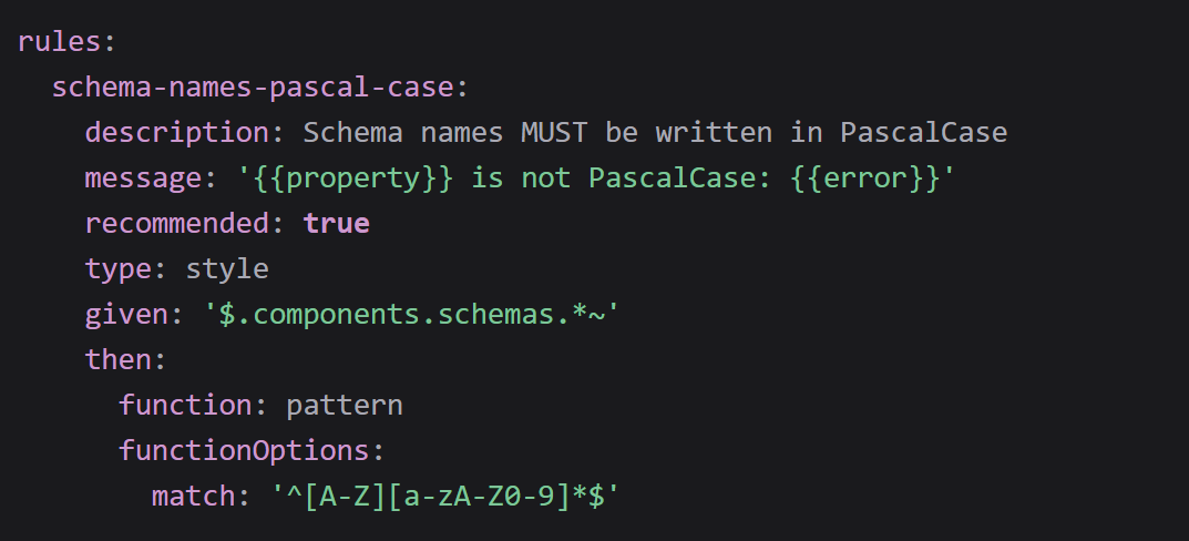 rules:   schema-names-pascal-case:     description: Schema names MUST be written in PascalCase     message: ' is not PascalCase: '     recommended: true     type: style     given: '$.components.schemas.~'     then:       function: pattern       functionOptions:         match: '^[A-Z][a-zA-Z0-9]$'